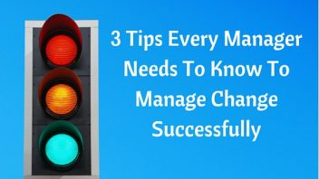 3 Tips Every Manager Needs To Know To Manage Change Successfully